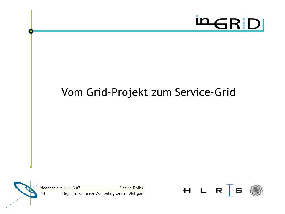 High Performance Computing Center Stuttgart Sabine Roller Nachhaltigkeit, 11.6.07 14 Vom Grid-Projekt zum Service-Grid