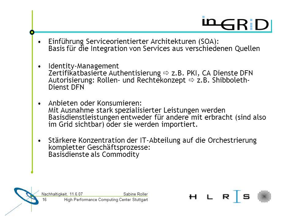 High Performance Computing Center Stuttgart Sabine Roller Nachhaltigkeit, 11.6.07 16 Einführung Serviceorientierter Architekturen (SOA): Basis für die Integration von Services aus verschiedenen Quellen Identity-Management Zertifikatbasierte Authentisierung  z.B.