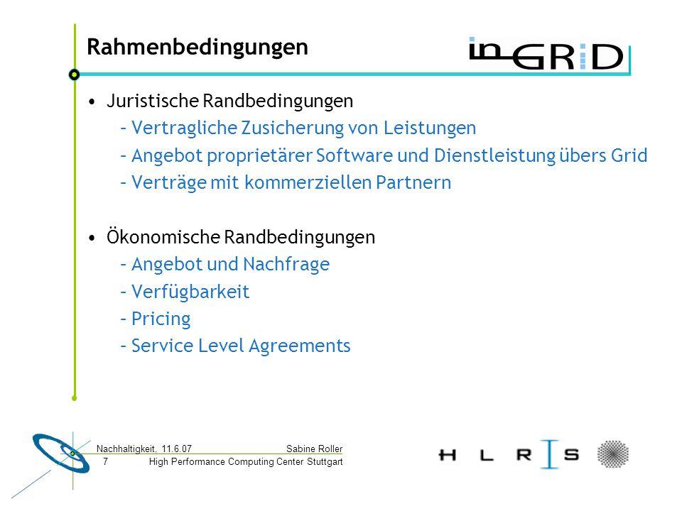 High Performance Computing Center Stuttgart Sabine Roller Nachhaltigkeit, 11.6.07 7 Rahmenbedingungen Juristische Randbedingungen –Vertragliche Zusicherung von Leistungen –Angebot proprietärer Software und Dienstleistung übers Grid –Verträge mit kommerziellen Partnern Ökonomische Randbedingungen –Angebot und Nachfrage –Verfügbarkeit –Pricing –Service Level Agreements