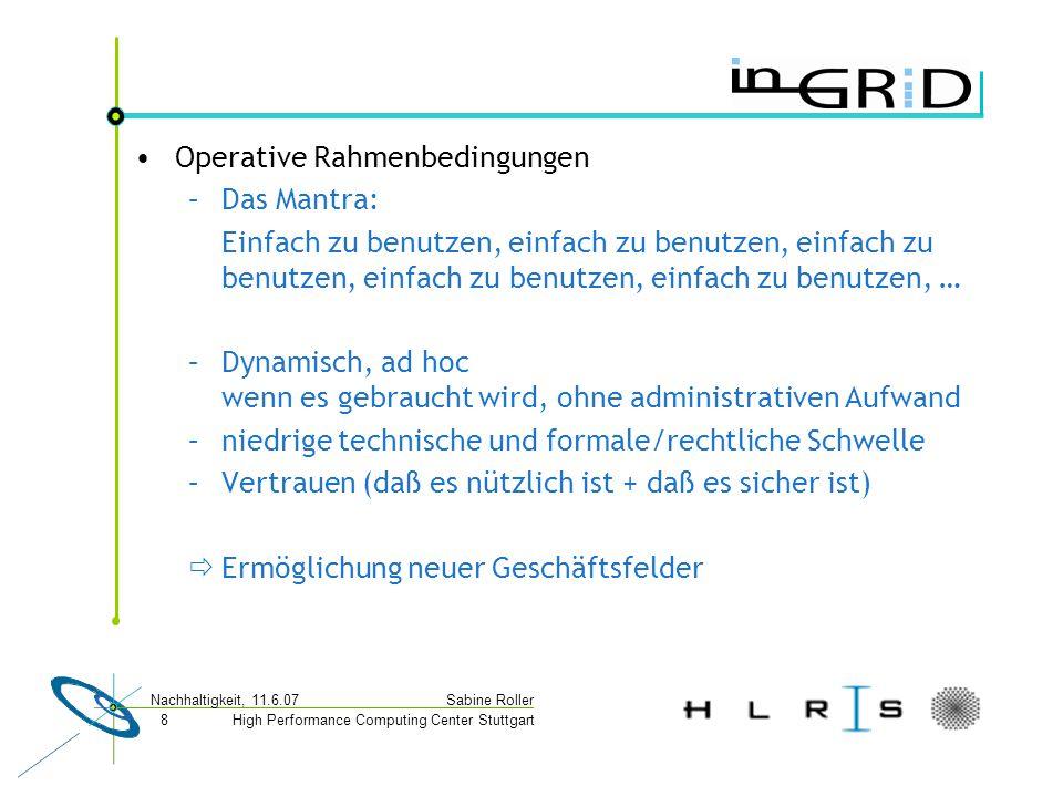 High Performance Computing Center Stuttgart Sabine Roller Nachhaltigkeit, 11.6.07 8 Operative Rahmenbedingungen –Das Mantra: Einfach zu benutzen, einfach zu benutzen, einfach zu benutzen, einfach zu benutzen, einfach zu benutzen, … –Dynamisch, ad hoc wenn es gebraucht wird, ohne administrativen Aufwand –niedrige technische und formale/rechtliche Schwelle –Vertrauen (daß es nützlich ist + daß es sicher ist)  Ermöglichung neuer Geschäftsfelder