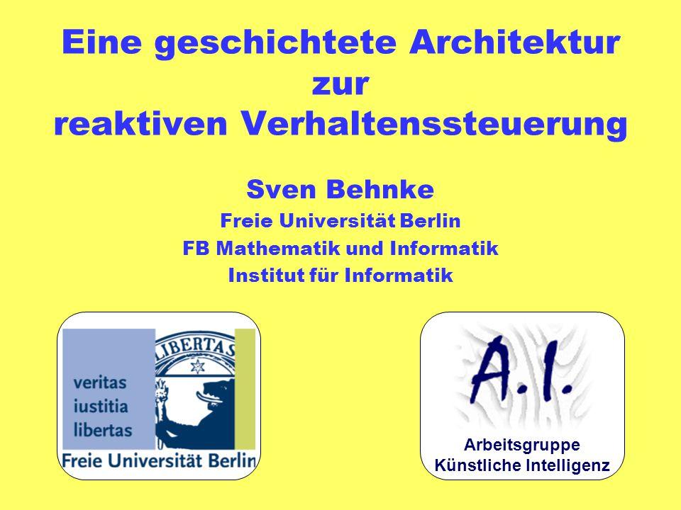 Eine geschichtete Architektur zur reaktiven Verhaltenssteuerung Sven Behnke Freie Universität Berlin FB Mathematik und Informatik Institut für Informatik Arbeitsgruppe Künstliche Intelligenz
