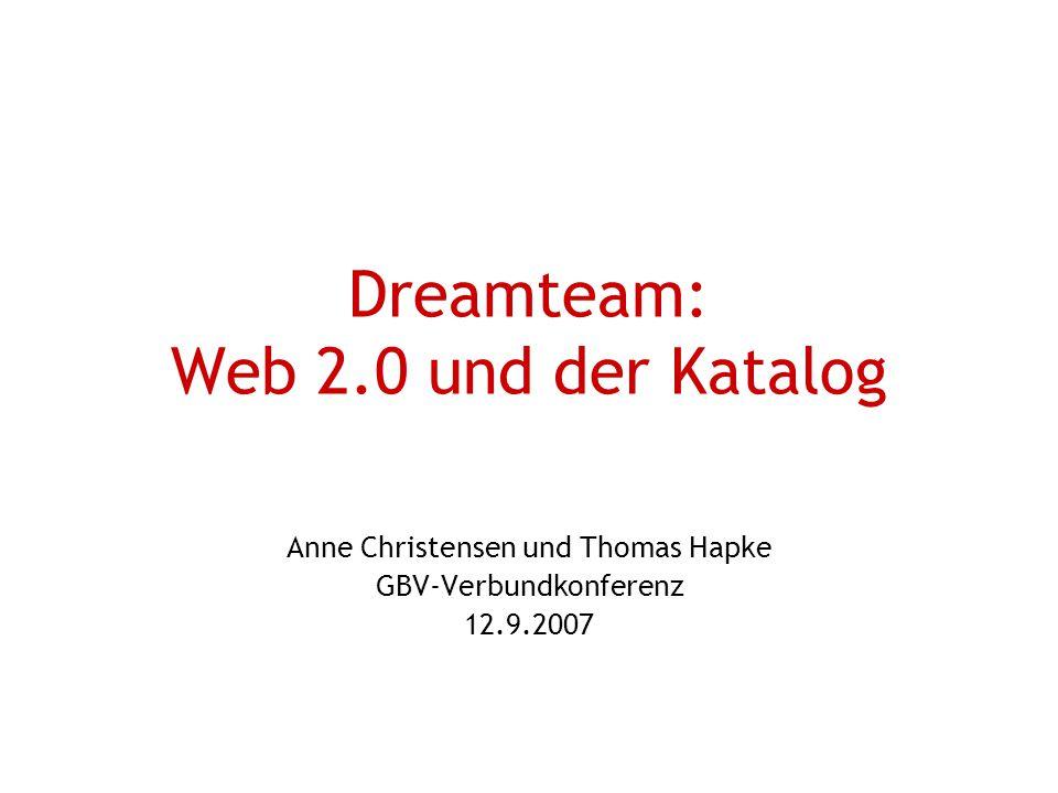 Dreamteam: Web 2.0 und der Katalog Anne Christensen und Thomas Hapke GBV-Verbundkonferenz 12.9.2007