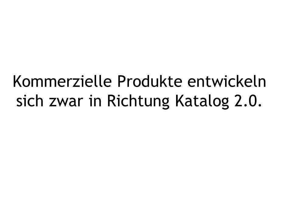 Kommerzielle Produkte entwickeln sich zwar in Richtung Katalog 2.0.