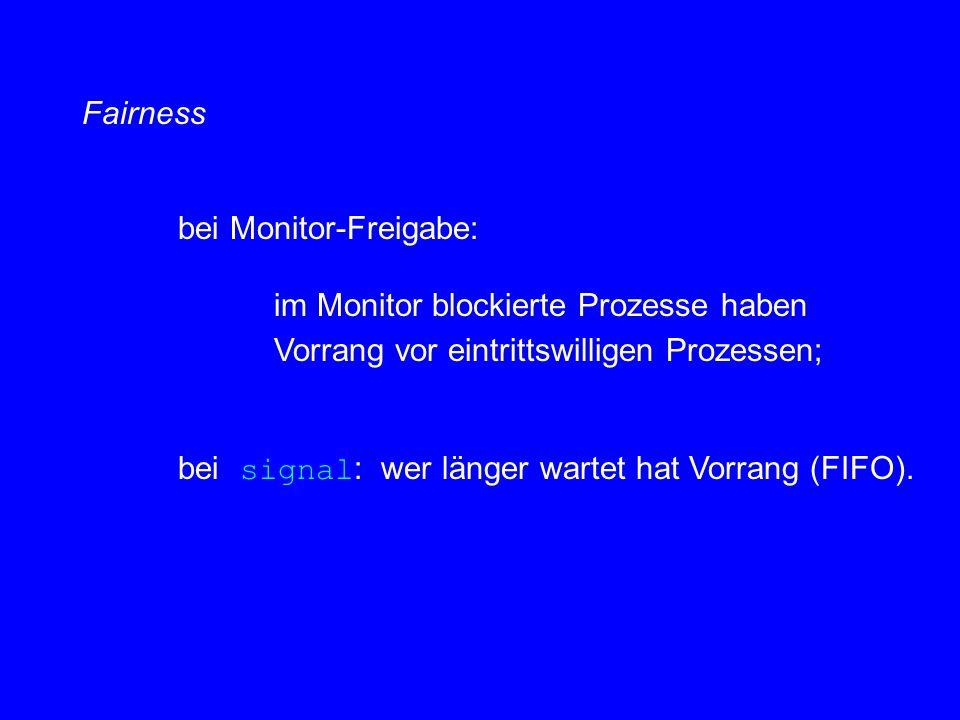 Fairness bei Monitor-Freigabe: im Monitor blockierte Prozesse haben Vorrang vor eintrittswilligen Prozessen; bei signal : wer länger wartet hat Vorrang (FIFO).