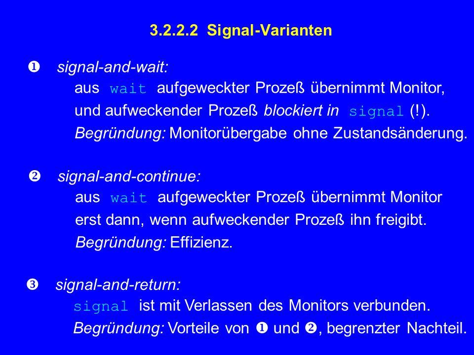 3.2.2.2 Signal-Varianten  signal-and-wait: aus wait aufgeweckter Prozeß übernimmt Monitor, und aufweckender Prozeß blockiert in signal (!).