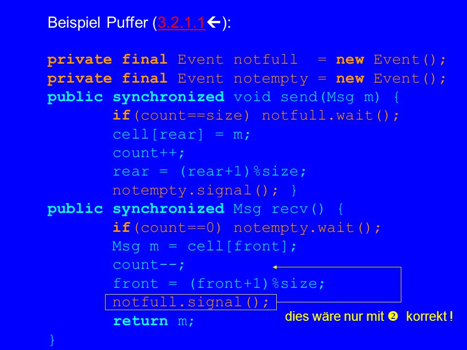 Beispiel Puffer (3.2.1.1  ):3.2.1.1 private final Event notfull = new Event(); private final Event notempty = new Event(); public synchronized void send(Msg m) { if(count==size) notfull.wait(); cell[rear] = m; count++; rear = (rear+1)%size; notempty.signal(); } public synchronized Msg recv() { if(count==0) notempty.wait(); Msg m = cell[front]; count--; front = (front+1)%size; notfull.signal(); return m; } dies wäre nur mit  korrekt !