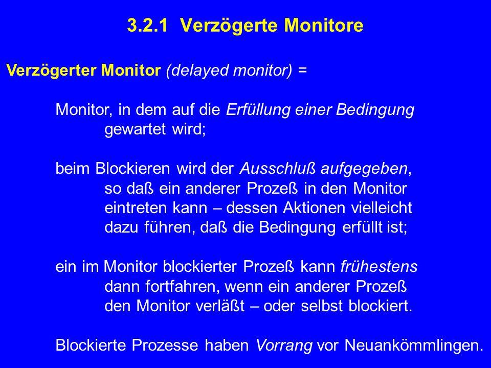 3.2.1 Verzögerte Monitore Verzögerter Monitor (delayed monitor) = Monitor, in dem auf die Erfüllung einer Bedingung gewartet wird; beim Blockieren wird der Ausschluß aufgegeben, so daß ein anderer Prozeß in den Monitor eintreten kann – dessen Aktionen vielleicht dazu führen, daß die Bedingung erfüllt ist; ein im Monitor blockierter Prozeß kann frühestens dann fortfahren, wenn ein anderer Prozeß den Monitor verläßt – oder selbst blockiert.