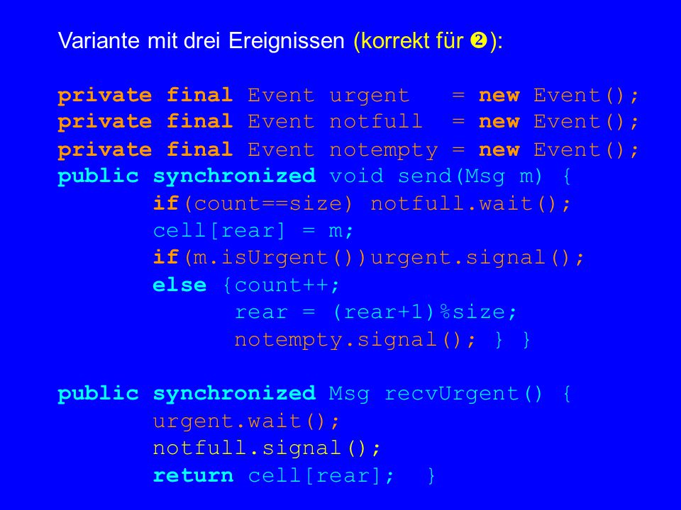 Variante mit drei Ereignissen (korrekt für  ): private final Event urgent = new Event(); private final Event notfull = new Event(); private final Event notempty = new Event(); public synchronized void send(Msg m) { if(count==size) notfull.wait(); cell[rear] = m; if(m.isUrgent())urgent.signal(); else {count++; rear = (rear+1)%size; notempty.signal(); } } public synchronized Msg recvUrgent() { urgent.wait(); notfull.signal(); return cell[rear]; }