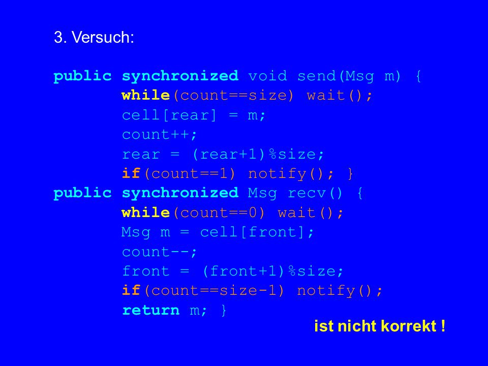 3. Versuch: public synchronized void send(Msg m) { while(count==size) wait(); cell[rear] = m; count++; rear = (rear+1)%size; if(count==1) notify(); }