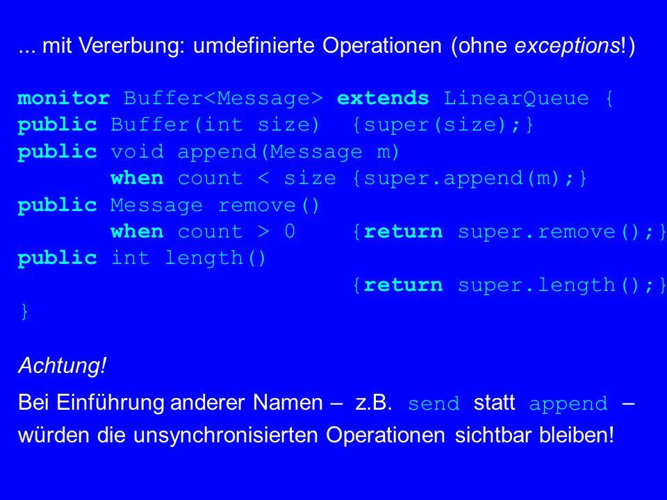 ... mit Vererbung: umdefinierte Operationen (ohne exceptions!) monitor Buffer extends LinearQueue { public Buffer(int size) {super(size);} public void
