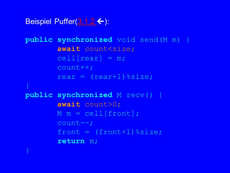 Beispiel Puffer(3.1.2  ):3.1.2 public synchronized void send(M m) { await count<size; cell[rear] = m; count++; rear = (rear+1)%size; } public synchronized M recv() { await count>0; M m = cell[front]; count--; front = (front+1)%size; return m; }