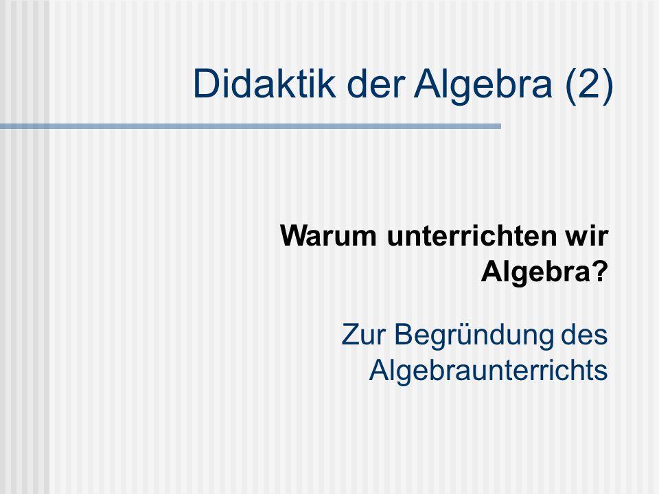 Didaktik der Algebra (2) Zur Begründung des Algebraunterrichts Warum unterrichten wir Algebra