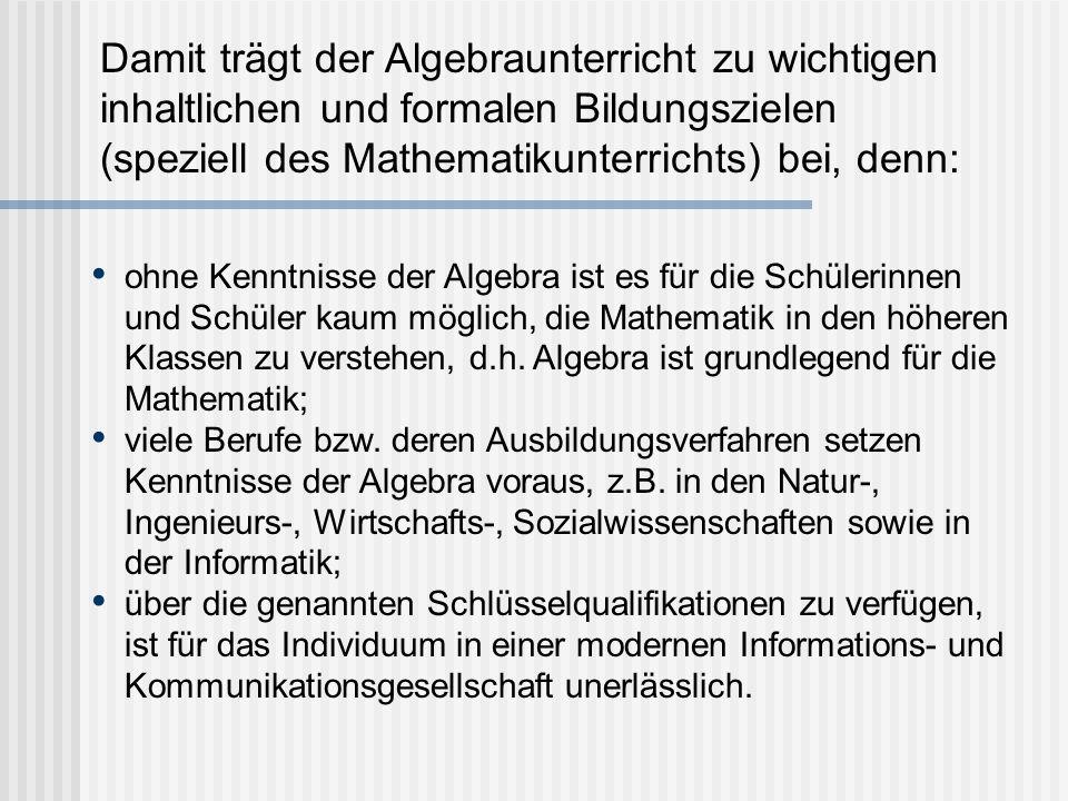 Damit trägt der Algebraunterricht zu wichtigen inhaltlichen und formalen Bildungszielen (speziell des Mathematikunterrichts) bei, denn: ohne Kenntnisse der Algebra ist es für die Schülerinnen und Schüler kaum möglich, die Mathematik in den höheren Klassen zu verstehen, d.h.