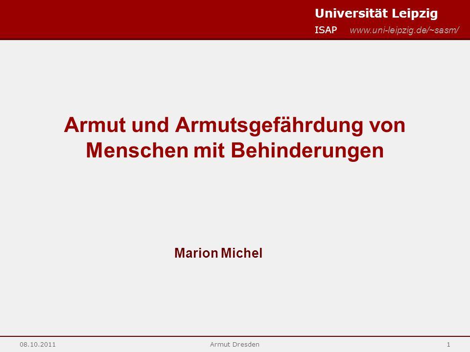 Universität Leipzig ISAP www.uni-leipzig.de/~sasm/ 08.10.2011Armut Dresden1 Armut und Armutsgefährdung von Menschen mit Behinderungen Marion Michel