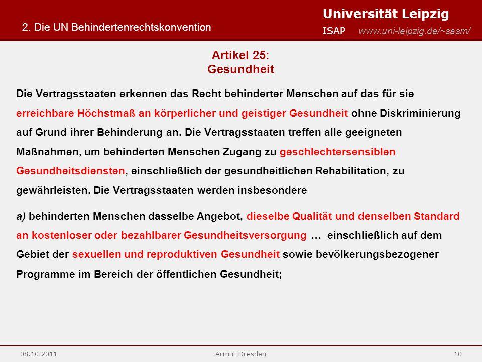Universität Leipzig ISAP www.uni-leipzig.de/~sasm/ 08.10.2011Armut Dresden10 Artikel 25: Gesundheit Die Vertragsstaaten erkennen das Recht behinderter