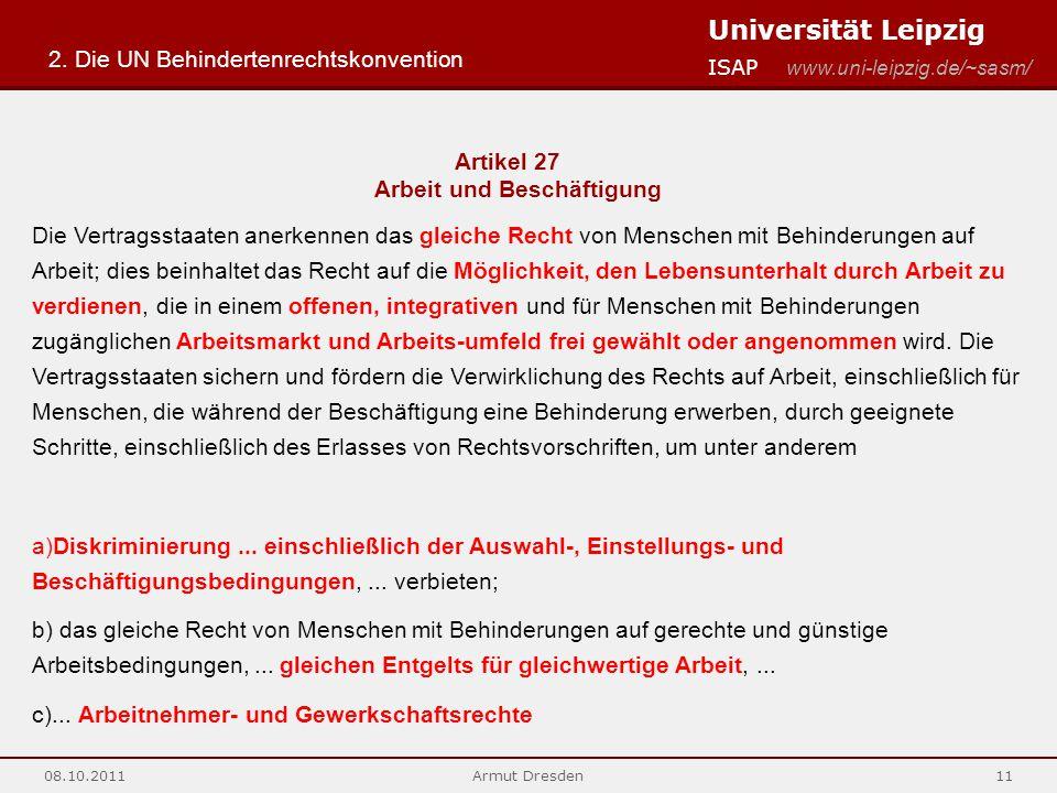 Universität Leipzig ISAP www.uni-leipzig.de/~sasm/ 08.10.2011Armut Dresden11 Artikel 27 Arbeit und Beschäftigung Die Vertragsstaaten anerkennen das gleiche Recht von Menschen mit Behinderungen auf Arbeit; dies beinhaltet das Recht auf die Möglichkeit, den Lebensunterhalt durch Arbeit zu verdienen, die in einem offenen, integrativen und für Menschen mit Behinderungen zugänglichen Arbeitsmarkt und Arbeits-umfeld frei gewählt oder angenommen wird.