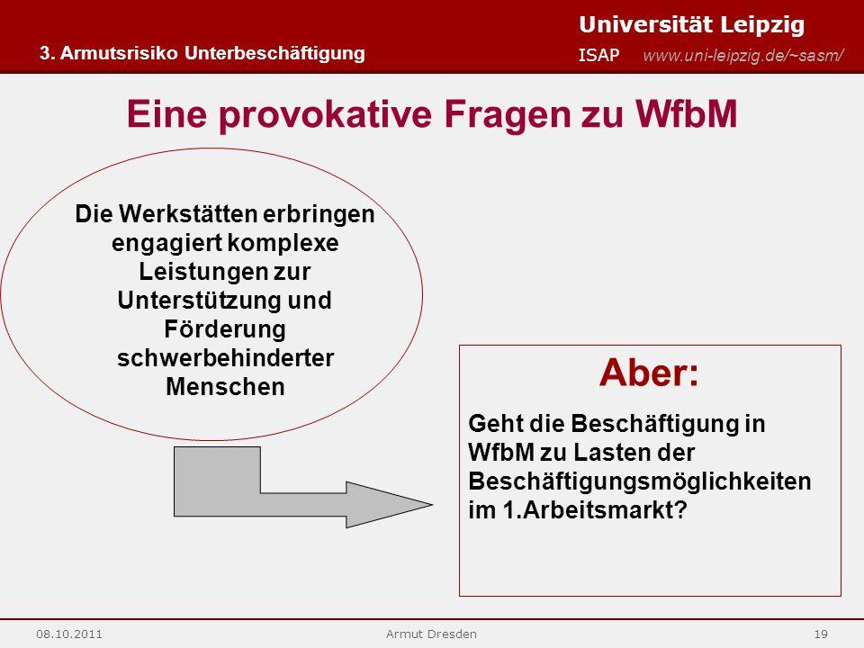 Universität Leipzig ISAP www.uni-leipzig.de/~sasm/ 08.10.2011Armut Dresden19 Eine provokative Fragen zu WfbM Die Werkstätten erbringen engagiert kompl