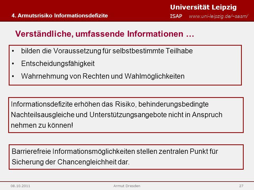 Universität Leipzig ISAP www.uni-leipzig.de/~sasm/ 08.10.2011Armut Dresden27 Verständliche, umfassende Informationen … bilden die Voraussetzung für selbstbestimmte Teilhabe Entscheidungsfähigkeit Wahrnehmung von Rechten und Wahlmöglichkeiten 4.