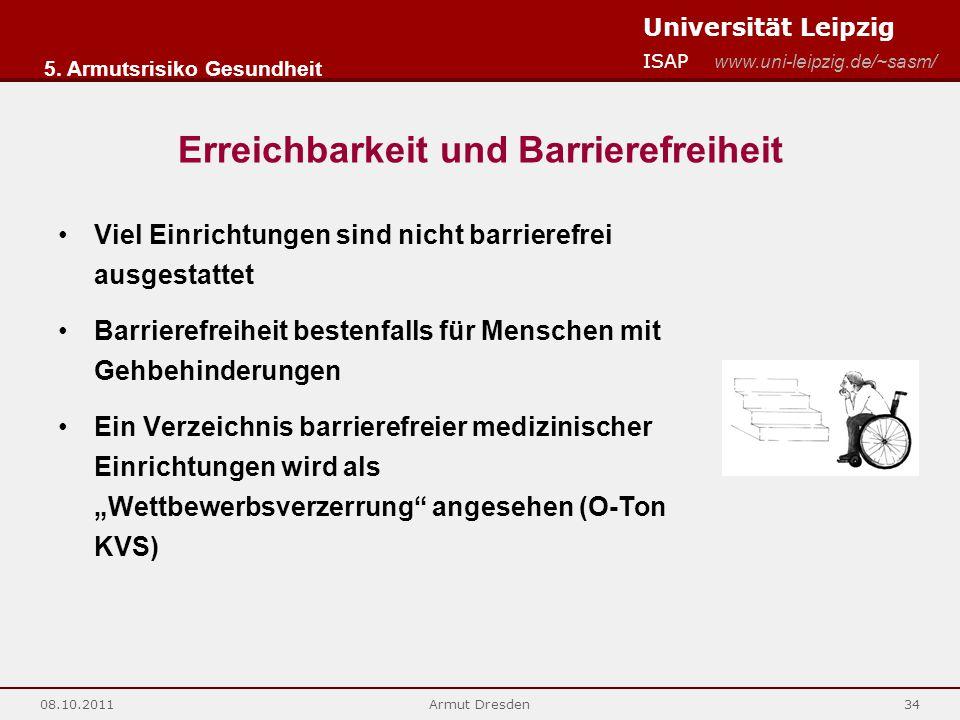 """Universität Leipzig ISAP www.uni-leipzig.de/~sasm/ 08.10.2011Armut Dresden34 Erreichbarkeit und Barrierefreiheit Viel Einrichtungen sind nicht barrierefrei ausgestattet Barrierefreiheit bestenfalls für Menschen mit Gehbehinderungen Ein Verzeichnis barrierefreier medizinischer Einrichtungen wird als """"Wettbewerbsverzerrung angesehen (O-Ton KVS) 5."""