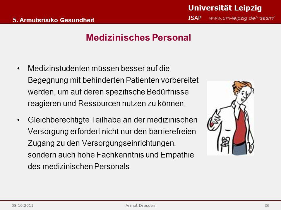 Universität Leipzig ISAP www.uni-leipzig.de/~sasm/ 08.10.2011Armut Dresden36 Medizinstudenten müssen besser auf die Begegnung mit behinderten Patienten vorbereitet werden, um auf deren spezifische Bedürfnisse reagieren und Ressourcen nutzen zu können.