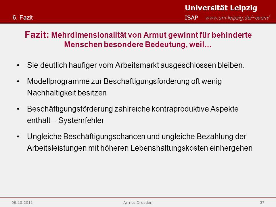 Universität Leipzig ISAP www.uni-leipzig.de/~sasm/ 08.10.2011Armut Dresden37 Fazit: Mehrdimensionalität von Armut gewinnt für behinderte Menschen besondere Bedeutung, weil… Sie deutlich häufiger vom Arbeitsmarkt ausgeschlossen bleiben.