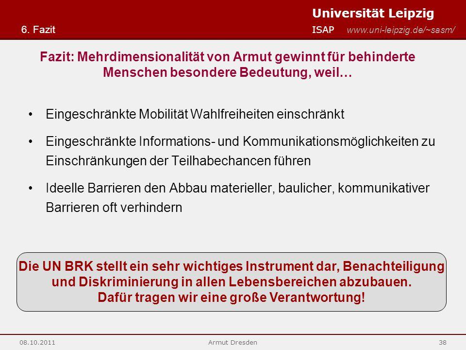 Universität Leipzig ISAP www.uni-leipzig.de/~sasm/ 08.10.2011Armut Dresden38 Eingeschränkte Mobilität Wahlfreiheiten einschränkt Eingeschränkte Informations- und Kommunikationsmöglichkeiten zu Einschränkungen der Teilhabechancen führen Ideelle Barrieren den Abbau materieller, baulicher, kommunikativer Barrieren oft verhindern 6.