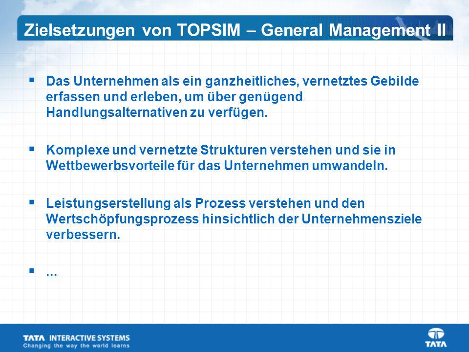 Zielsetzungen von TOPSIM – General Management II  Das Unternehmen als ein ganzheitliches, vernetztes Gebilde erfassen und erleben, um über genügend Handlungsalternativen zu verfügen.