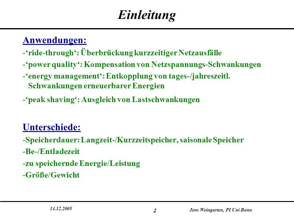 14.12.2005 Jens Weingarten, PI Uni Bonn 13 Technologien: mechanische Speicher Speicher für potentielle Energie: Pumpspeicher -  E pot =mg  h  pumpe Wasser in höher gelegenes Speicherbecken zu Schwachlastzeiten  zu Starklastzeiten Wasser treibt Turbine an, gewinnt Strom -als Speicherbecken sind ebenfalls unterirdische Becken (Minen) oder Meer geeignet -erste Nutzung Italien/Schweiz 1890er Jahre -verfügbar auf fast jeder Skala, Entladezeiten mehrere Stunden bis wenige Tage -Wirkungsgrade 70-85% -weltweit >90 GW im Betrieb (~3% Weltenergie- erzeugung), in Deutschland 4,3 GW -Leistung steht innerhalb von Minuten zur Verfügung Viele Kraftwerke in Deutschland und Österreich Meerwasser-Anlagen in Japan und Hawaii  mögliche saisonale Speicher und Langzeitspeicher