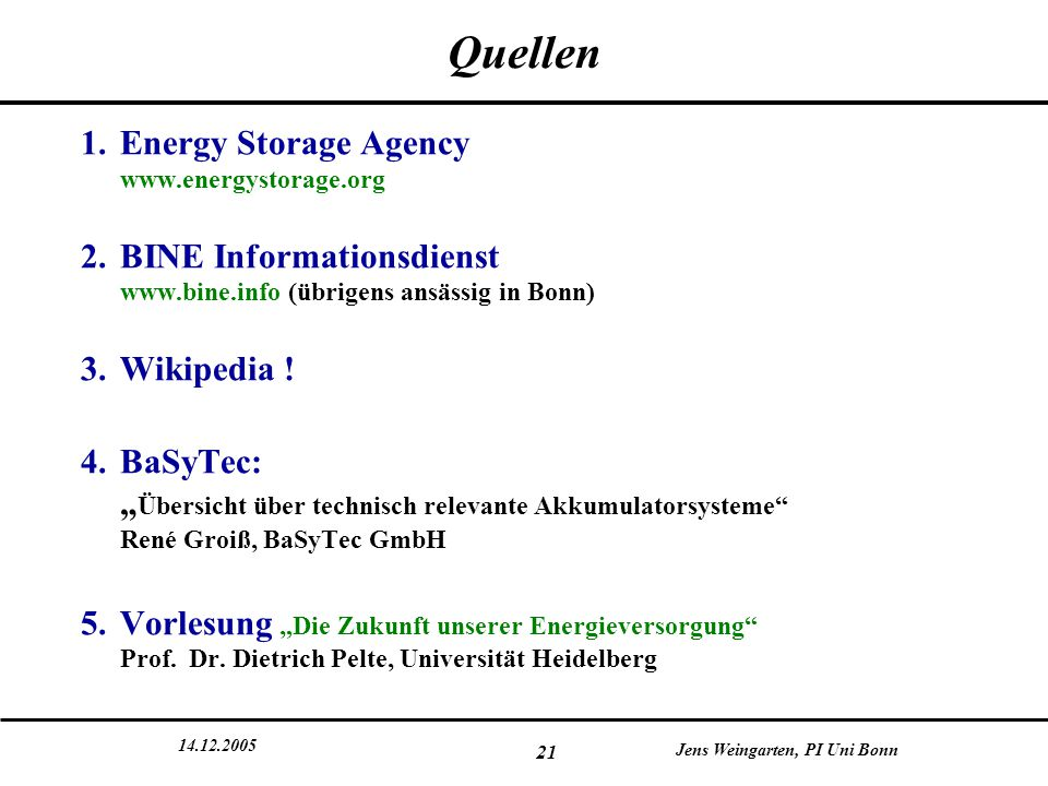 14.12.2005 Jens Weingarten, PI Uni Bonn 21 Quellen 1.Energy Storage Agency www.energystorage.org 2.BINE Informationsdienst www.bine.info (übrigens ans
