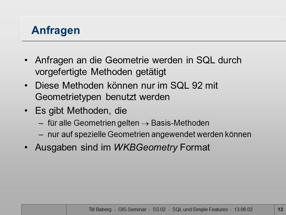 Till Baberg - GIS-Seminar - SS 02 - SQL und Simple Features - 13.06.0213 Anfragen Anfragen an die Geometrie werden in SQL durch vorgefertigte Methoden
