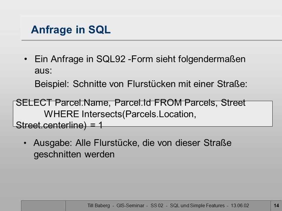 Till Baberg - GIS-Seminar - SS 02 - SQL und Simple Features - 13.06.0214 Anfrage in SQL Ein Anfrage in SQL92 -Form sieht folgendermaßen aus: Beispiel: