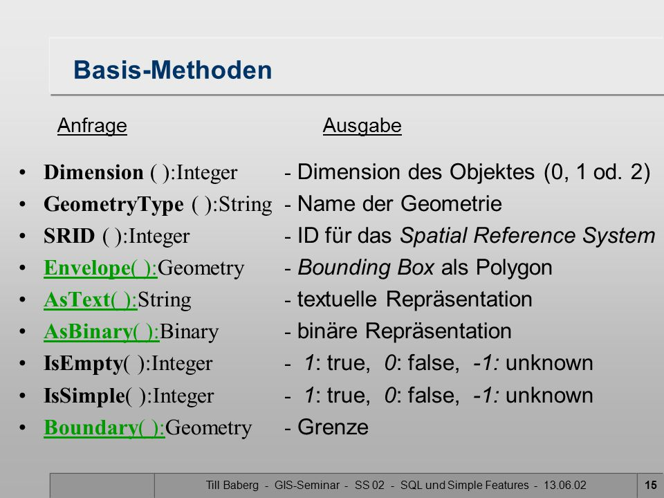 Till Baberg - GIS-Seminar - SS 02 - SQL und Simple Features - 13.06.0215 Basis-Methoden Dimension ( ):Integer- Dimension des Objektes (0, 1 od. 2) Geo