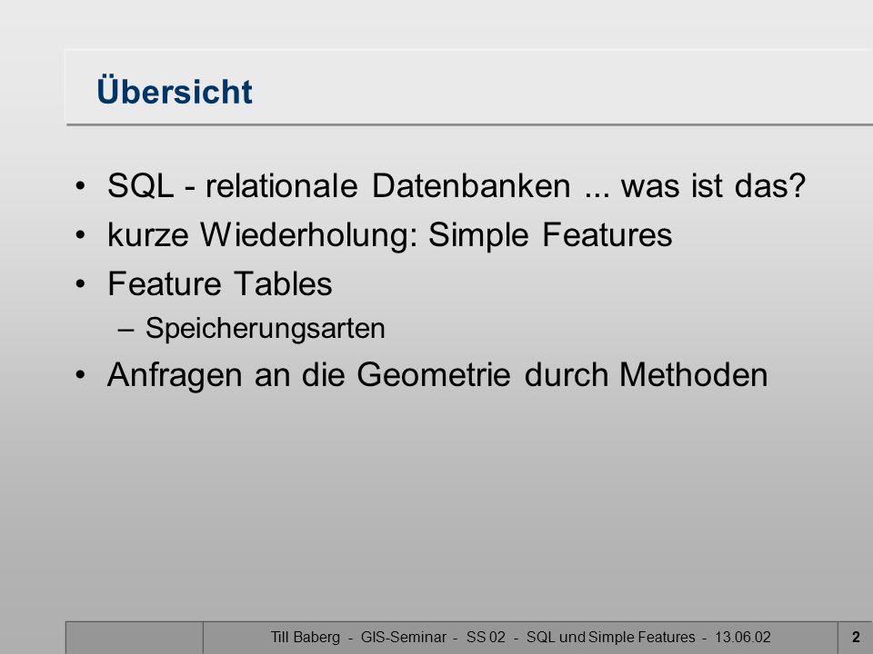 Till Baberg - GIS-Seminar - SS 02 - SQL und Simple Features - 13.06.022 Übersicht SQL - relationale Datenbanken... was ist das? kurze Wiederholung: Si