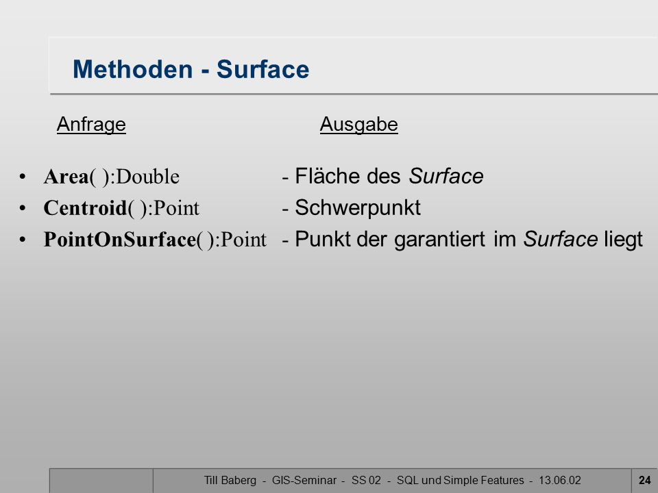 Till Baberg - GIS-Seminar - SS 02 - SQL und Simple Features - 13.06.0224 Methoden - Surface Area( ):Double- Fläche des Surface Centroid( ):Point- Schw