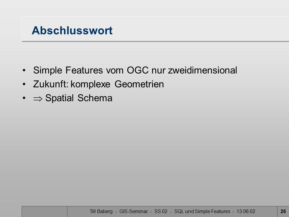 Till Baberg - GIS-Seminar - SS 02 - SQL und Simple Features - 13.06.0226 Abschlusswort Simple Features vom OGC nur zweidimensional Zukunft: komplexe G