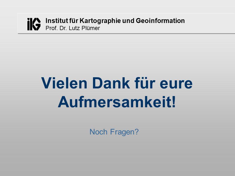 Institut für Kartographie und Geoinformation Prof. Dr. Lutz Plümer Vielen Dank für eure Aufmersamkeit! Noch Fragen?