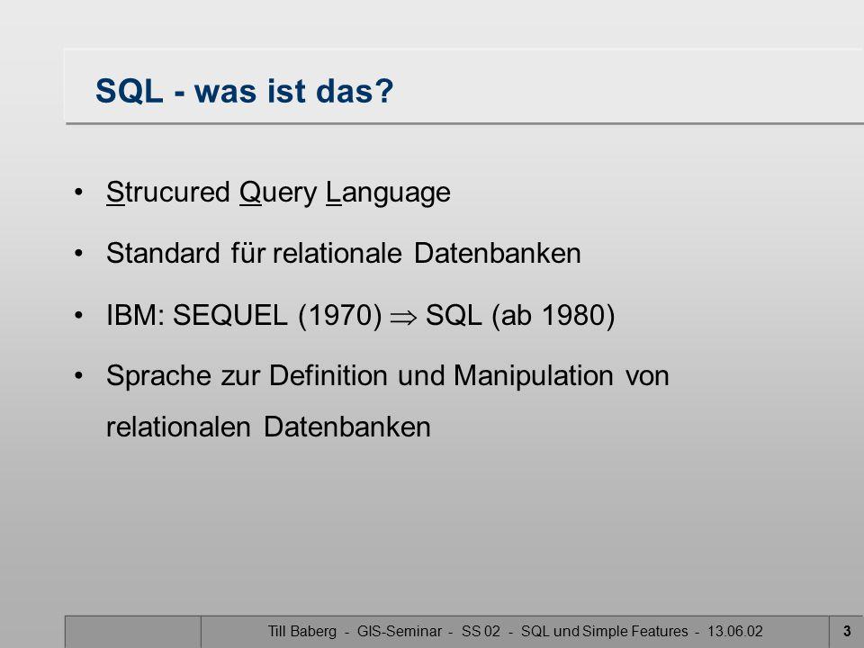 Till Baberg - GIS-Seminar - SS 02 - SQL und Simple Features - 13.06.0214 Anfrage in SQL Ein Anfrage in SQL92 -Form sieht folgendermaßen aus: Beispiel: Schnitte von Flurstücken mit einer Straße: SELECT Parcel.Name, Parcel.Id FROM Parcels, Street WHERE Intersects(Parcels.Location, Street.centerline) = 1 Ausgabe: Alle Flurstücke, die von dieser Straße geschnitten werden