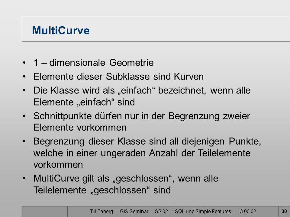 Till Baberg - GIS-Seminar - SS 02 - SQL und Simple Features - 13.06.0230 MultiCurve 1 – dimensionale Geometrie Elemente dieser Subklasse sind Kurven D