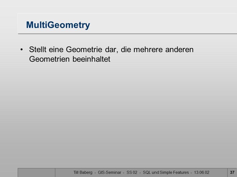 Till Baberg - GIS-Seminar - SS 02 - SQL und Simple Features - 13.06.0237 MultiGeometry Stellt eine Geometrie dar, die mehrere anderen Geometrien beein