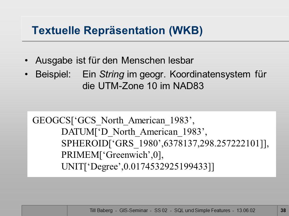 Till Baberg - GIS-Seminar - SS 02 - SQL und Simple Features - 13.06.0238 Textuelle Repräsentation (WKB) Ausgabe ist für den Menschen lesbar Beispiel: