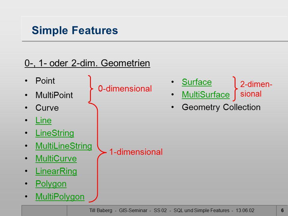 Till Baberg - GIS-Seminar - SS 02 - SQL und Simple Features - 13.06.0217 Methoden, die Spatial Analysis unterstützen (1) Distance():Double- kürzeste Distanz zu einer anderen Geometrie Buffer():Geometry- Repräsentation aller Punkte, die einen kleineren oder gleichen Abstand wie den angegebenen von der Geometrie haben.Buffer(): ConvexHull( ):Geometry- Repräsentation der konvexen Hülle Intersection():Geometry- Repräsentation des Schnitts  (A  B)Intersection(): Union():Geometry- Repräsentation der Vereinigten Punktmenge  (A  B)Union(): AnfrageAusgabe