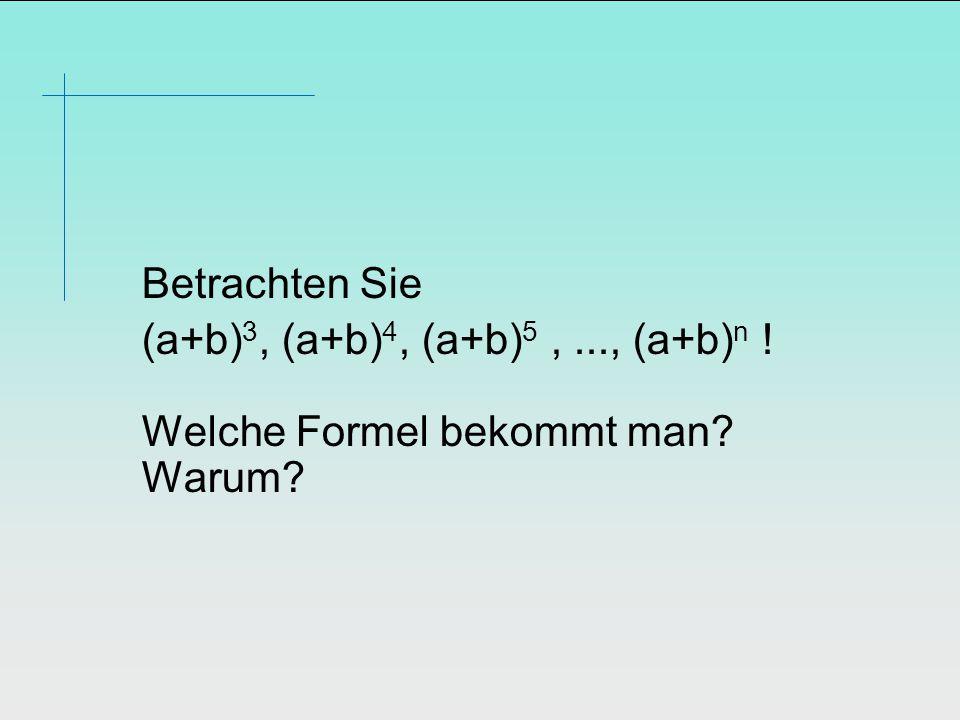 Betrachten Sie (a+b) 3, (a+b) 4, (a+b) 5,..., (a+b) n ! Welche Formel bekommt man? Warum?