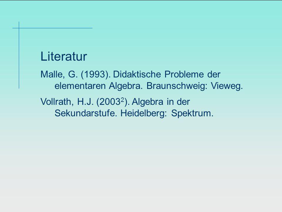 Literatur Malle, G. (1993). Didaktische Probleme der elementaren Algebra.