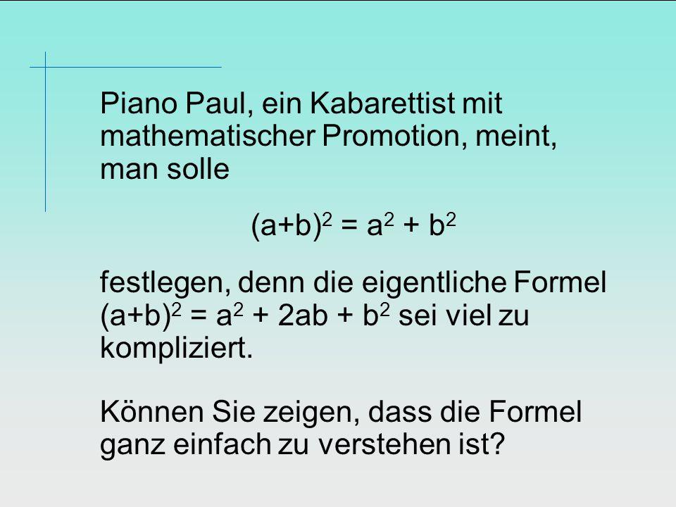 Piano Paul, ein Kabarettist mit mathematischer Promotion, meint, man solle (a+b) 2 = a 2 + b 2 festlegen, denn die eigentliche Formel (a+b) 2 = a 2 + 2ab + b 2 sei viel zu kompliziert.