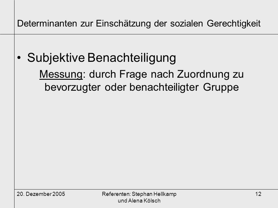 20. Dezember 2005Referenten: Stephan Hellkamp und Alena Kölsch 12 Determinanten zur Einschätzung der sozialen Gerechtigkeit Subjektive Benachteiligung