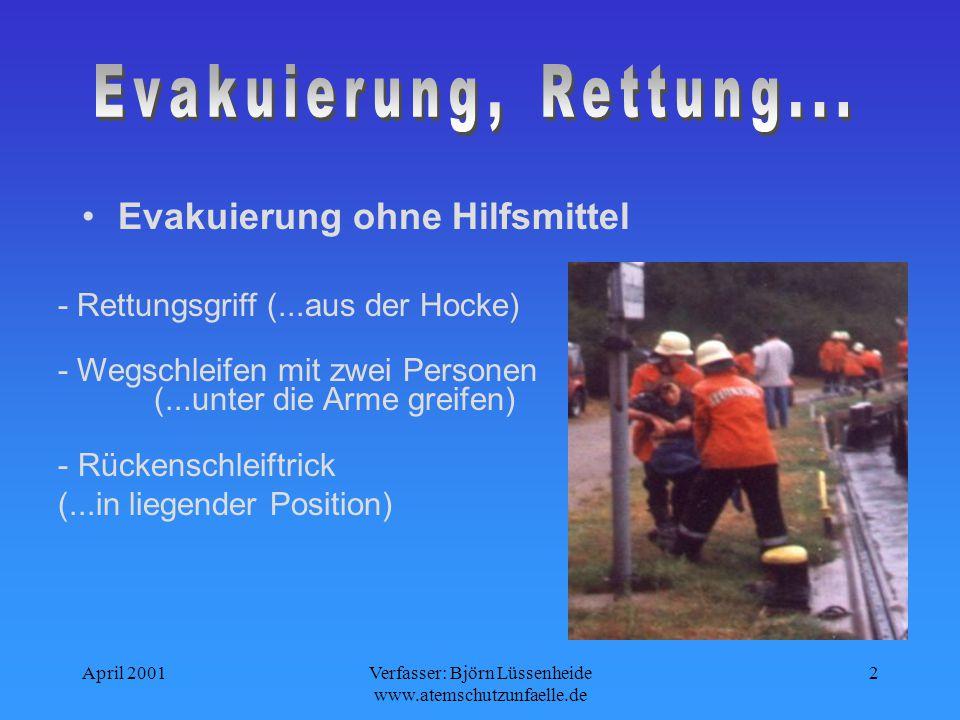 April 2001Verfasser: Björn Lüssenheide www.atemschutzunfaelle.de 2 - Rettungsgriff (...aus der Hocke) - Rückenschleiftrick (...in liegender Position) - Wegschleifen mit zwei Personen (...unter die Arme greifen) Evakuierung ohne Hilfsmittel