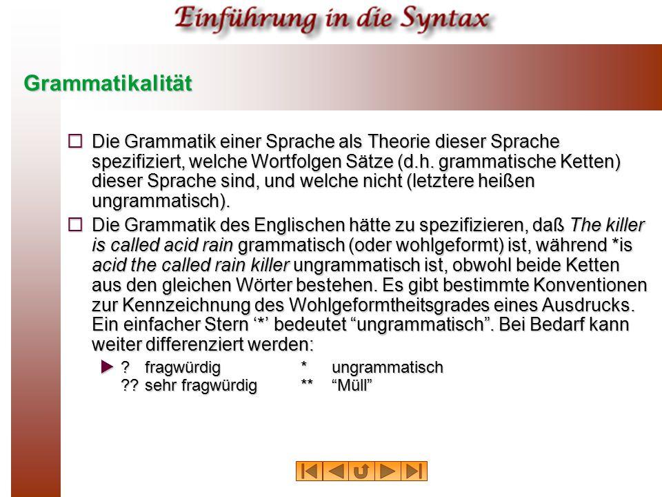 Grammatikalität  Die Grammatik einer Sprache als Theorie dieser Sprache spezifiziert, welche Wortfolgen Sätze (d.h. grammatische Ketten) dieser Sprac