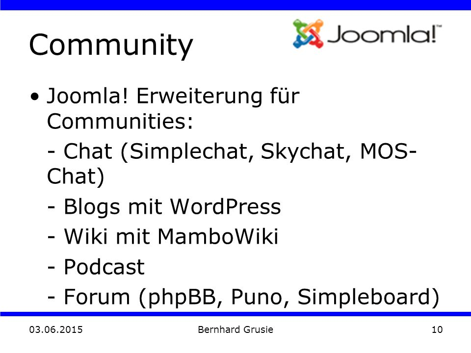 03.06.2015 Bernhard Grusie10 Community Joomla! Erweiterung für Communities: - Chat (Simplechat, Skychat, MOS- Chat) - Blogs mit WordPress - Wiki mit M
