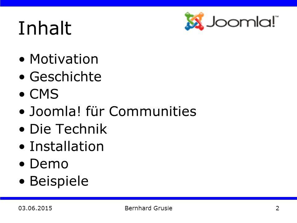 03.06.2015 Bernhard Grusie2 Inhalt Motivation Geschichte CMS Joomla! für Communities Die Technik Installation Demo Beispiele