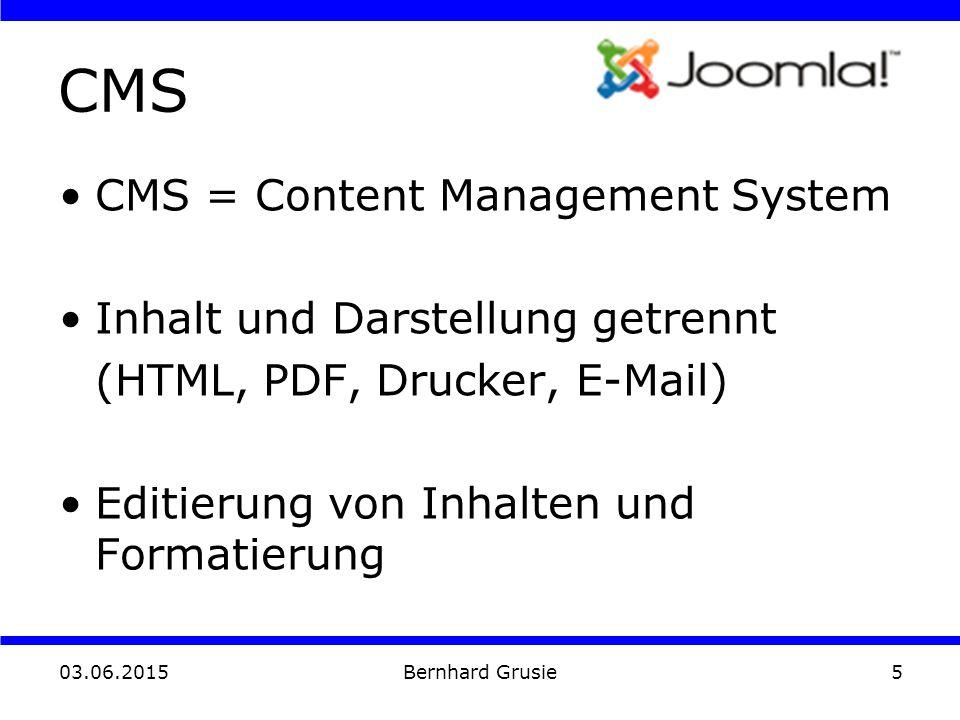 03.06.2015 Bernhard Grusie5 CMS CMS = Content Management System Inhalt und Darstellung getrennt (HTML, PDF, Drucker, E-Mail) Editierung von Inhalten und Formatierung